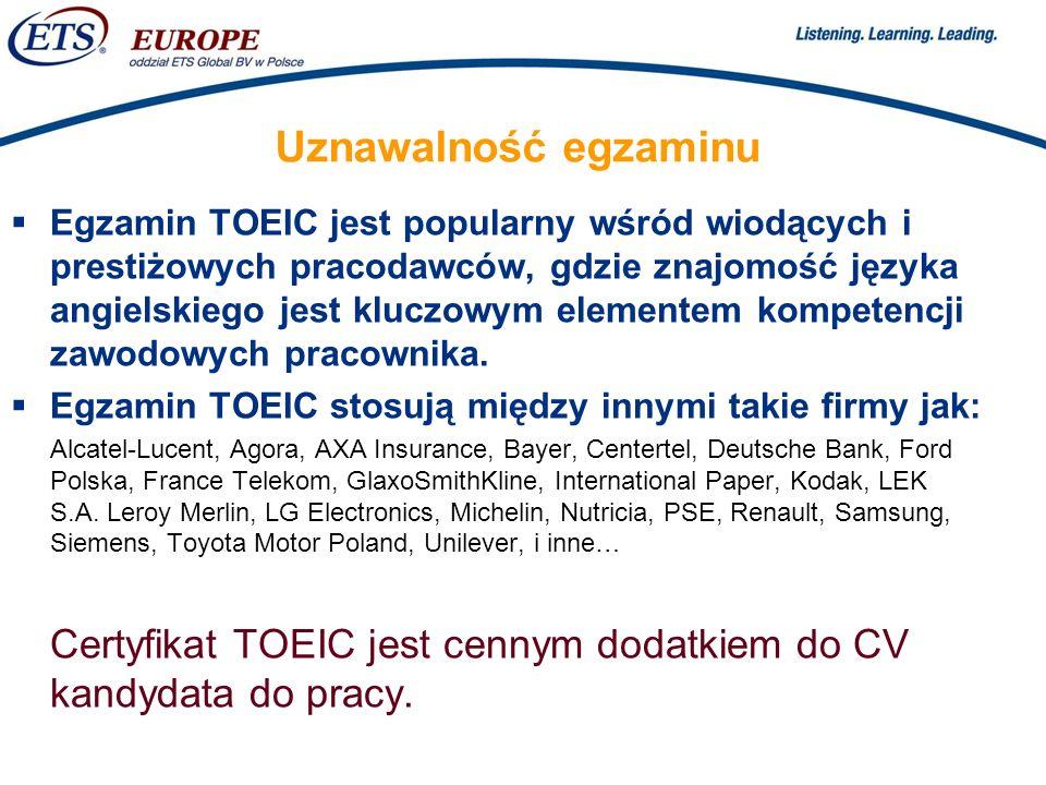 > Uznawalność egzaminu Egzamin TOEIC jest popularny wśród wiodących i prestiżowych pracodawców, gdzie znajomość języka angielskiego jest kluczowym elementem kompetencji zawodowych pracownika.