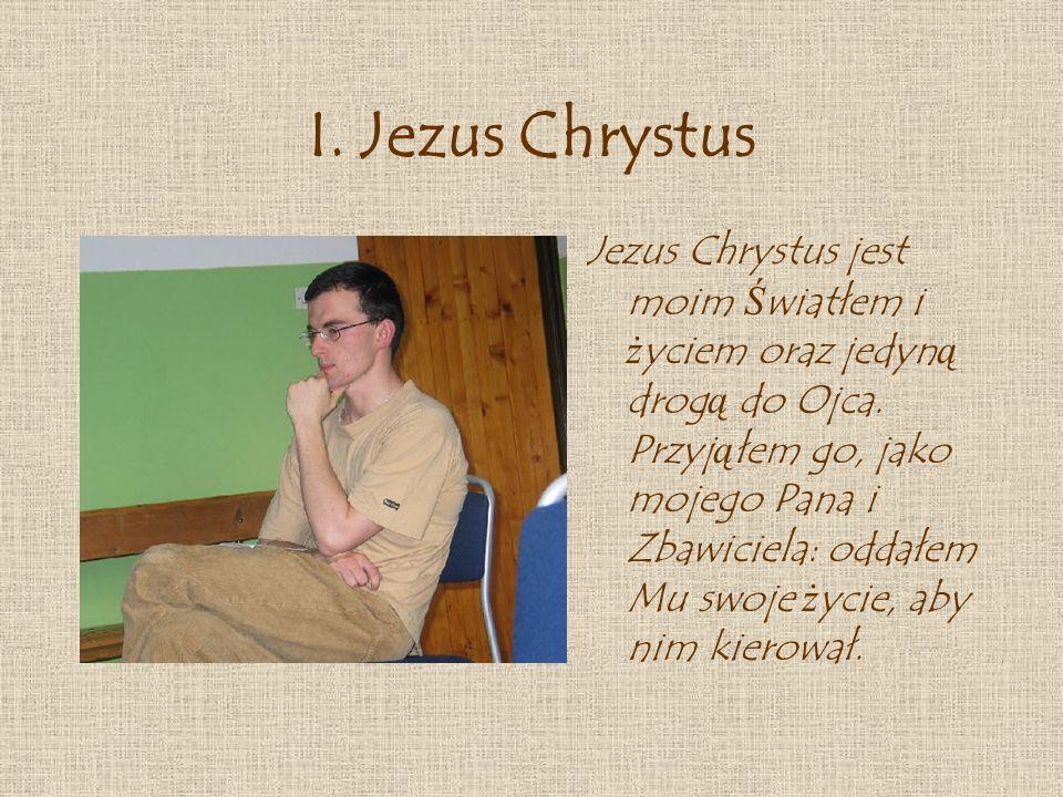 I.Jezus Chrystus Jezus Chrystus jest moim Ś wiatłem i ż yciem oraz jedyn ą drog ą do Ojca.