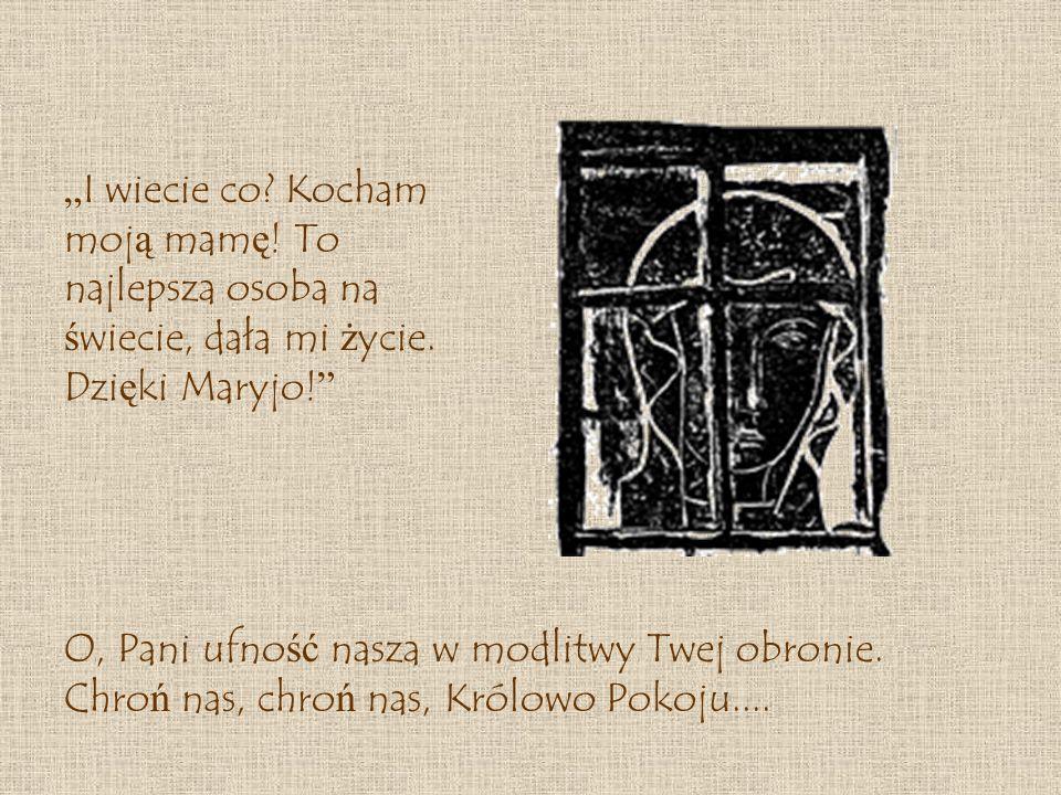 O, Pani ufno ść nasza w modlitwy Twej obronie.Chro ń nas, chro ń nas, Królowo Pokoju....