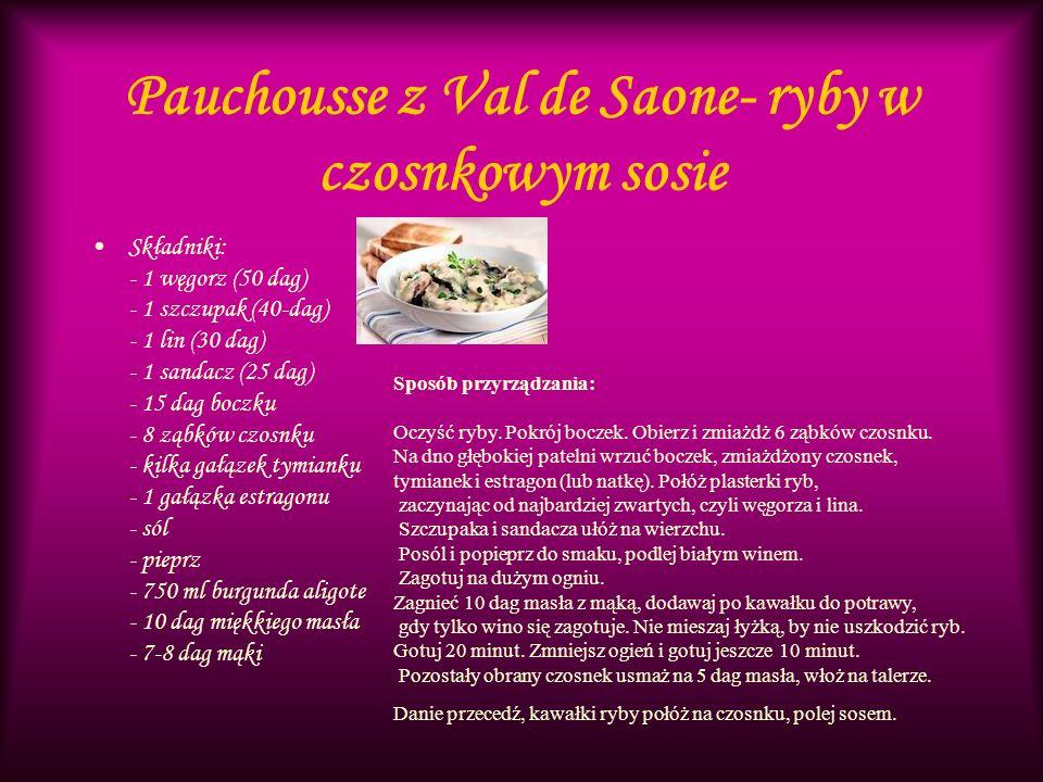 Pauchousse z Val de Saone- ryby w czosnkowym sosie Składniki: - 1 węgorz (50 dag) - 1 szczupak (40-dag) - 1 lin (30 dag) - 1 sandacz (25 dag) - 15 dag boczku - 8 ząbków czosnku - kilka gałązek tymianku - 1 gałązka estragonu - sól - pieprz - 750 ml burgunda aligote - 10 dag miękkiego masła - 7-8 dag mąki Sposób przyrządzania: Oczyść ryby.
