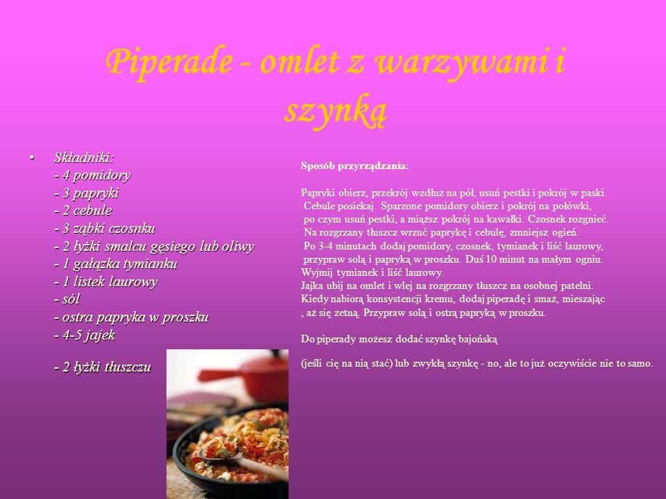 Piperade - omlet z warzywami i szynką Składniki: - 4 pomidory - 3 papryki - 2 cebule - 3 ząbki czosnku - 2 łyżki smalcu gęsiego lub oliwy - 1 gałązka tymianku - 1 listek laurowy - sól - ostra papryka w proszku - 4-5 jajek - 2 łyżki tłuszczuSkładniki: - 4 pomidory - 3 papryki - 2 cebule - 3 ząbki czosnku - 2 łyżki smalcu gęsiego lub oliwy - 1 gałązka tymianku - 1 listek laurowy - sól - ostra papryka w proszku - 4-5 jajek - 2 łyżki tłuszczu Sposób przyrządzania: Papryki obierz, przekrój wzdłuż na pół, usuń pestki i pokrój w paski.