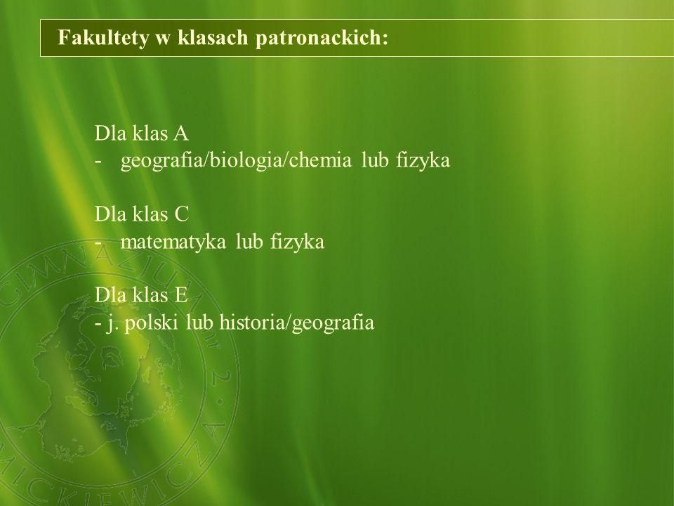 Fakultety w klasach patronackich: Dla klas A - geografia/biologia/chemia lub fizyka Dla klas C - matematyka lub fizyka Dla klas E - j. polski lub hist