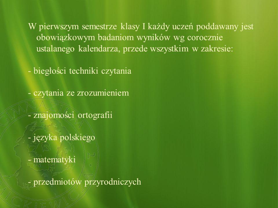 W pierwszym semestrze klasy I każdy uczeń poddawany jest obowiązkowym badaniom wyników wg corocznie ustalanego kalendarza, przede wszystkim w zakresie: - biegłości techniki czytania - czytania ze zrozumieniem - znajomości ortografii - języka polskiego - matematyki - przedmiotów przyrodniczych
