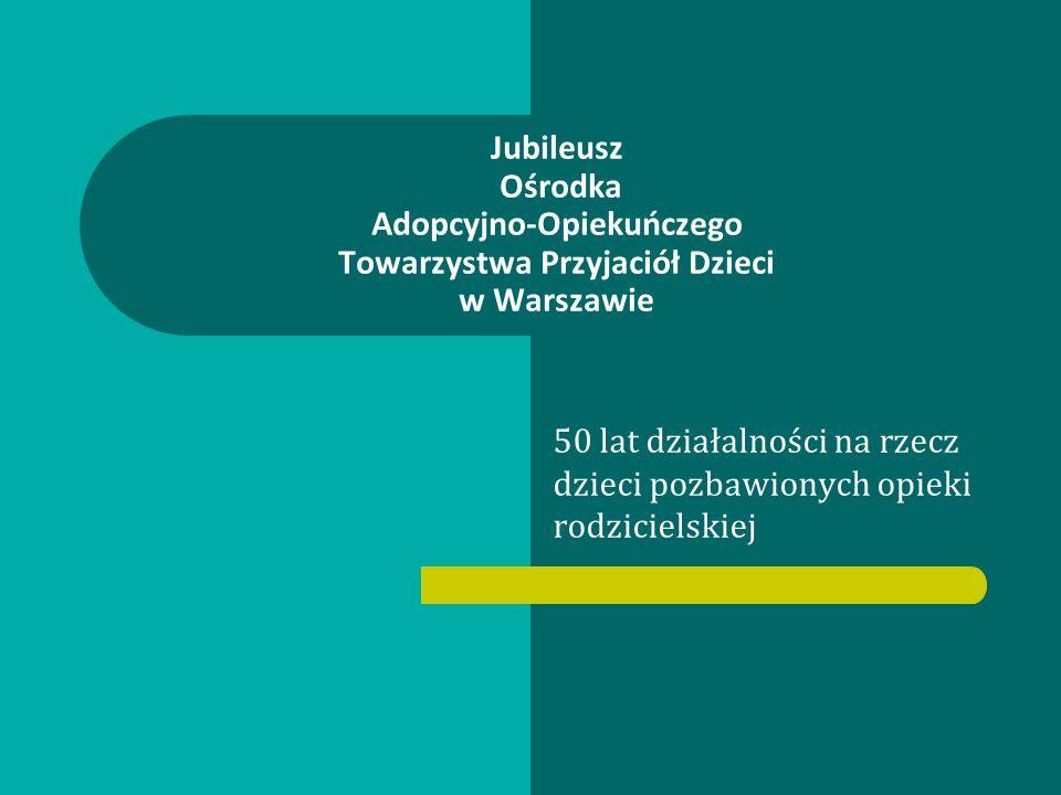 50 lat działalności na rzecz dzieci pozbawionych opieki rodzicielskiej Jubileusz Ośrodka Adopcyjno-Opiekuńczego Towarzystwa Przyjaciół Dzieci w Warszawie