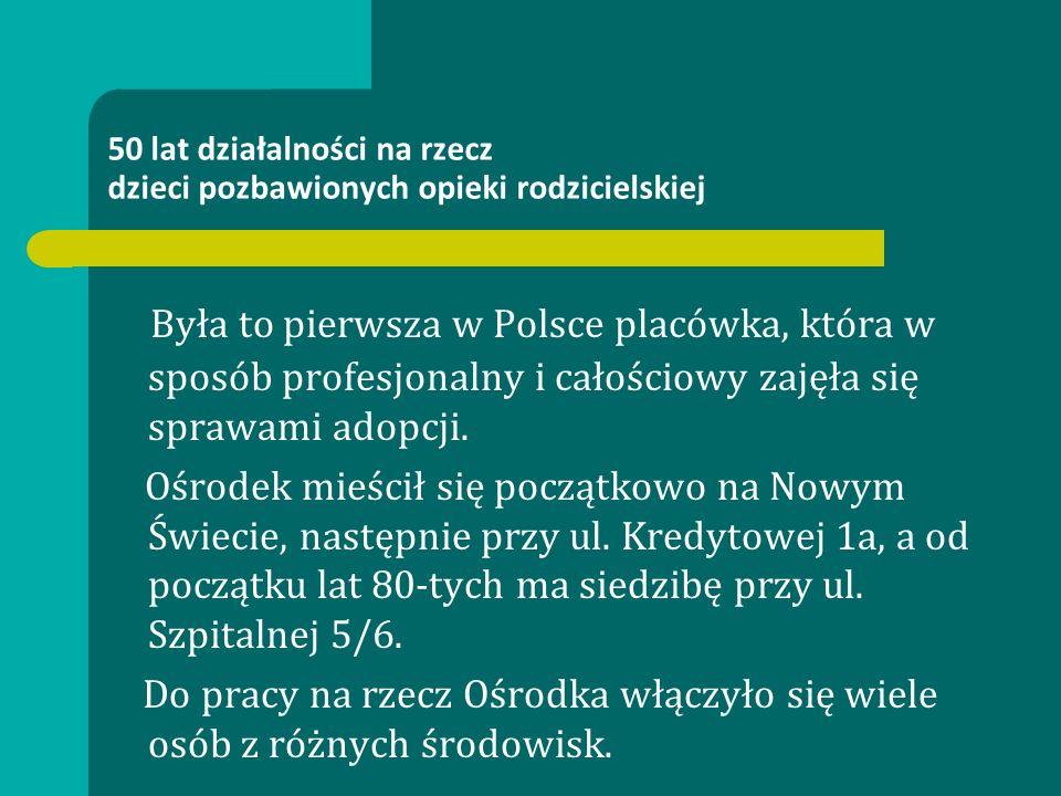 50 lat działalności na rzecz dzieci pozbawionych opieki rodzicielskiej Była to pierwsza w Polsce placówka, która w sposób profesjonalny i całościowy zajęła się sprawami adopcji.