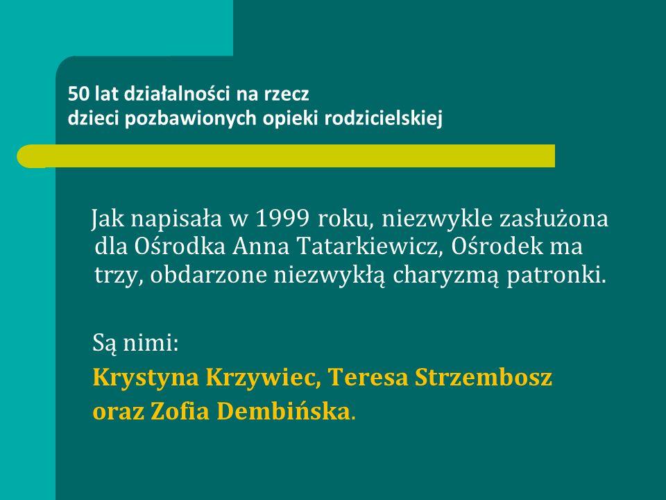 50 lat działalności na rzecz dzieci pozbawionych opieki rodzicielskiej Jak napisała w 1999 roku, niezwykle zasłużona dla Ośrodka Anna Tatarkiewicz, Oś