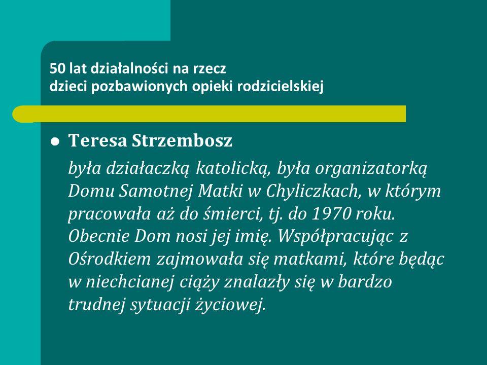 50 lat działalności na rzecz dzieci pozbawionych opieki rodzicielskiej Teresa Strzembosz była działaczką katolicką, była organizatorką Domu Samotnej Matki w Chyliczkach, w którym pracowała aż do śmierci, tj.