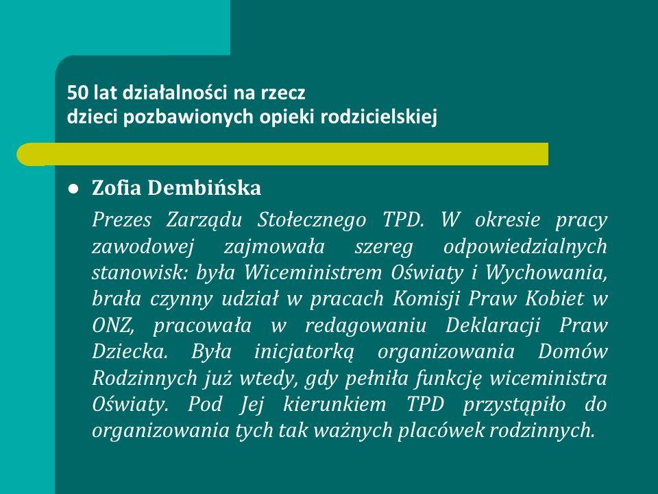 50 lat działalności na rzecz dzieci pozbawionych opieki rodzicielskiej Zofia Dembińska Prezes Zarządu Stołecznego TPD. W okresie pracy zawodowej zajmo