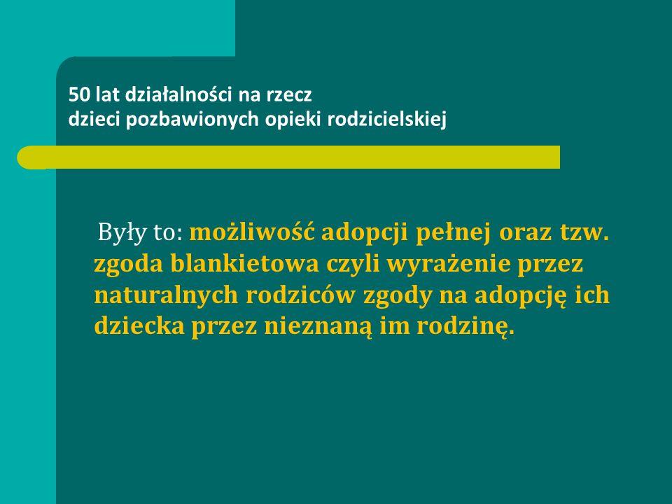 50 lat działalności na rzecz dzieci pozbawionych opieki rodzicielskiej Były to: możliwość adopcji pełnej oraz tzw.