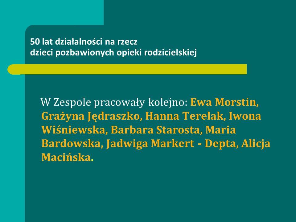50 lat działalności na rzecz dzieci pozbawionych opieki rodzicielskiej W Zespole pracowały kolejno: Ewa Morstin, Grażyna Jędraszko, Hanna Terelak, Iwo