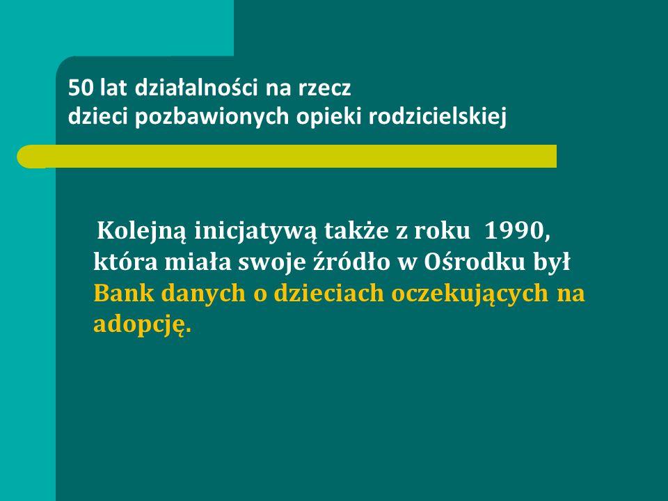 50 lat działalności na rzecz dzieci pozbawionych opieki rodzicielskiej Kolejną inicjatywą także z roku 1990, która miała swoje źródło w Ośrodku był Bank danych o dzieciach oczekujących na adopcję.