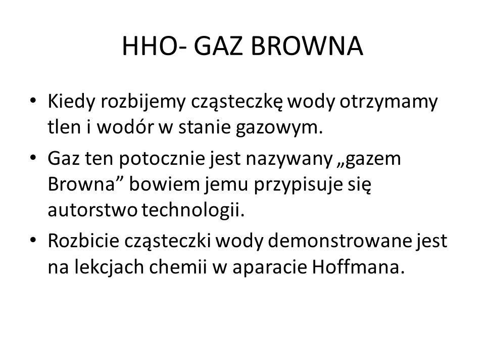 HHO- GAZ BROWNA Kiedy rozbijemy cząsteczkę wody otrzymamy tlen i wodór w stanie gazowym. Gaz ten potocznie jest nazywany gazem Browna bowiem jemu przy