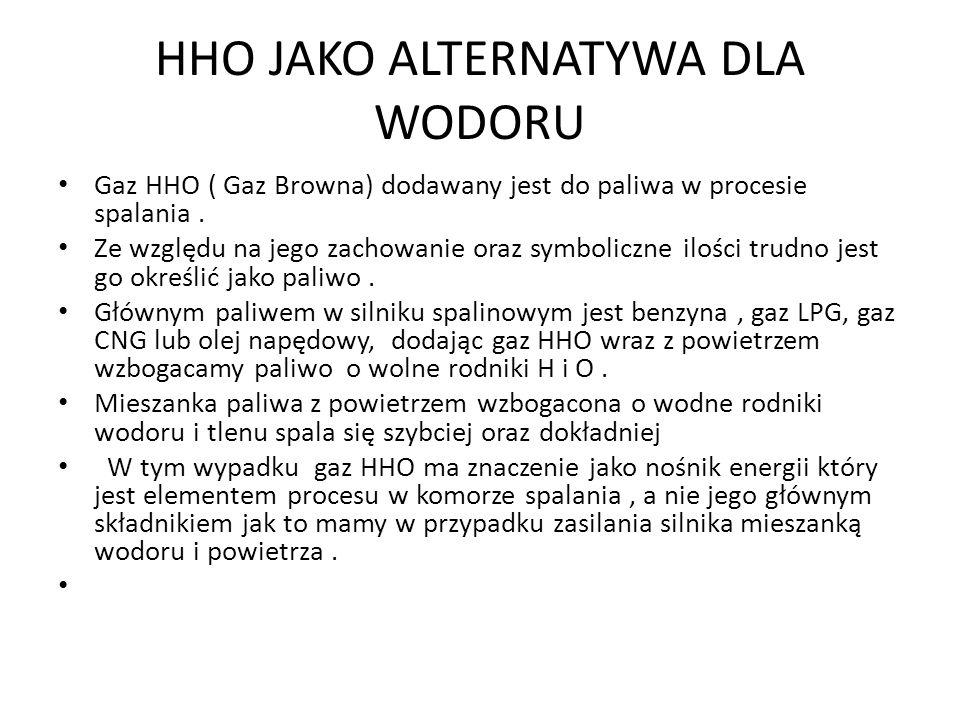 HHO JAKO ALTERNATYWA DLA WODORU Gaz HHO ( Gaz Browna) dodawany jest do paliwa w procesie spalania. Ze względu na jego zachowanie oraz symboliczne iloś