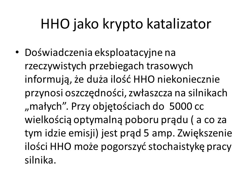 HHO jako krypto katalizator Doświadczenia eksploatacyjne na rzeczywistych przebiegach trasowych informują, że duża ilość HHO niekoniecznie przynosi os