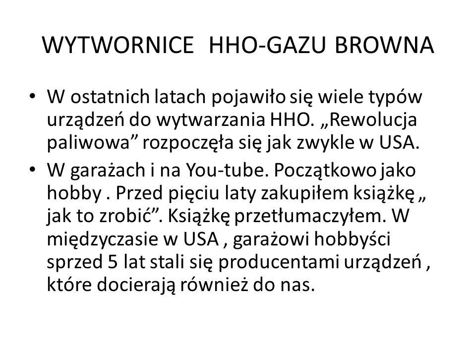 WYTWORNICE HHO-GAZU BROWNA W ostatnich latach pojawiło się wiele typów urządzeń do wytwarzania HHO. Rewolucja paliwowa rozpoczęła się jak zwykle w USA
