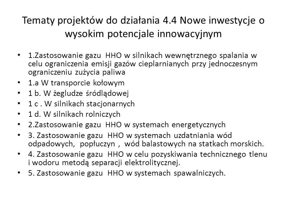 Tematy projektów do działania 4.4 Nowe inwestycje o wysokim potencjale innowacyjnym 1.Zastosowanie gazu HHO w silnikach wewnętrznego spalania w celu o