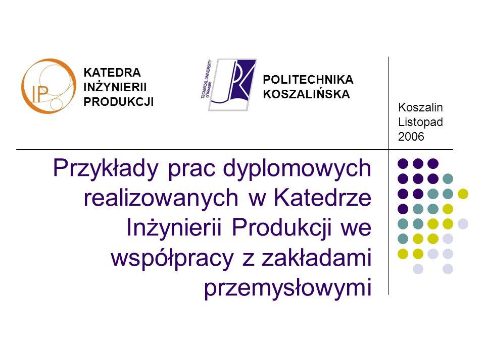 KATEDRA INŻYNIERII PRODUKCJI Koszalin Listopad 2006 POLITECHNIKA KOSZALIŃSKA Przykłady prac dyplomowych realizowanych w Katedrze Inżynierii Produkcji