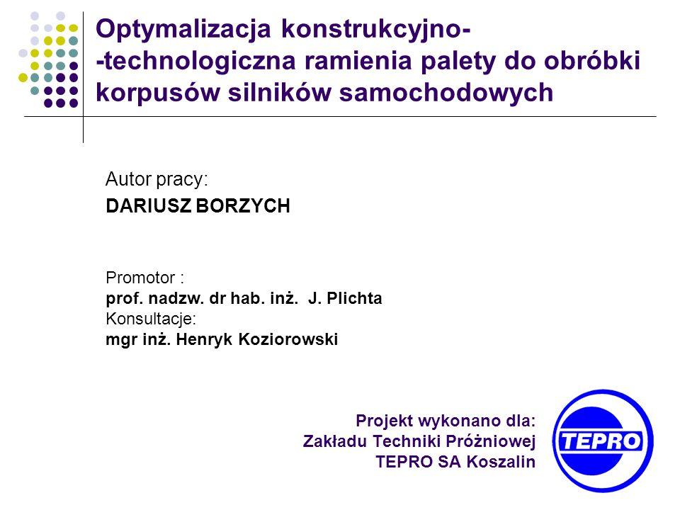 Projekt wykonano dla: Zakładu Techniki Próżniowej TEPRO SA Koszalin Optymalizacja konstrukcyjno- -technologiczna ramienia palety do obróbki korpusów s
