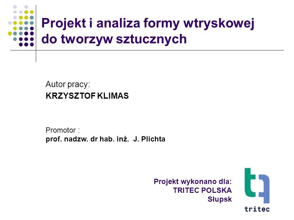 Projekt wykonano dla: TRITEC POLSKA Słupsk Projekt i analiza formy wtryskowej do tworzyw sztucznych Autor pracy: KRZYSZTOF KLIMAS Promotor : prof. nad