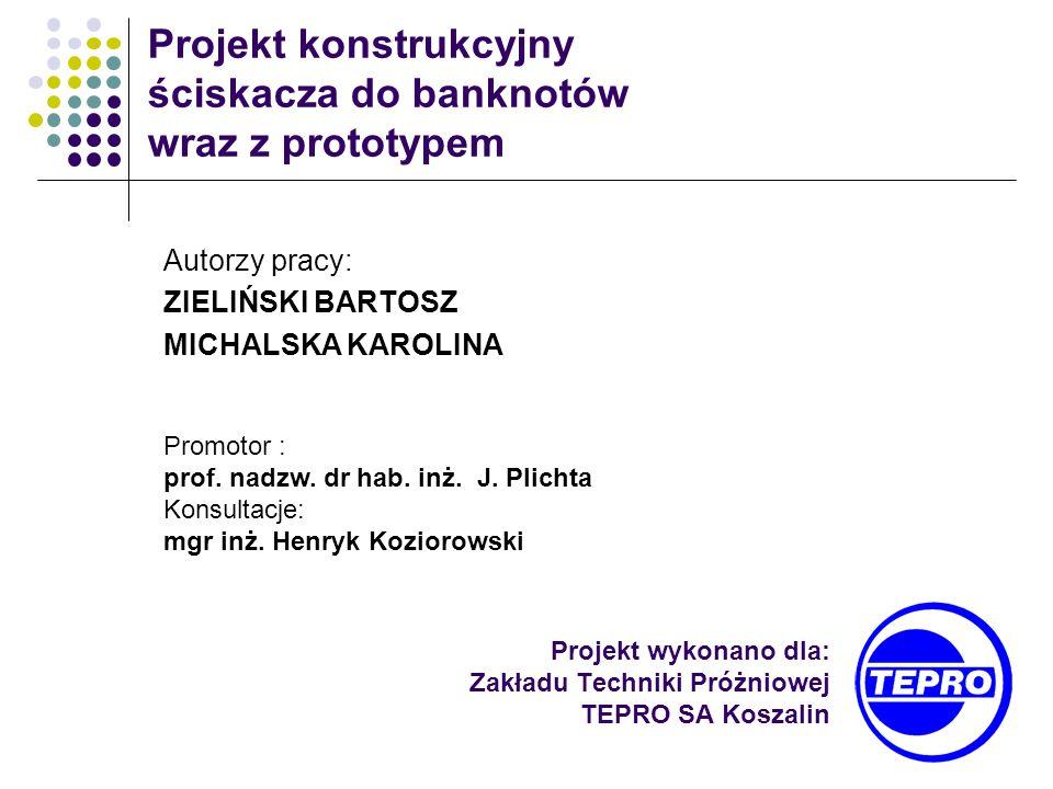 Projekt wykonano dla: Zakładu Techniki Próżniowej TEPRO SA Koszalin Projekt konstrukcyjny ściskacza do banknotów wraz z prototypem Autorzy pracy: ZIEL