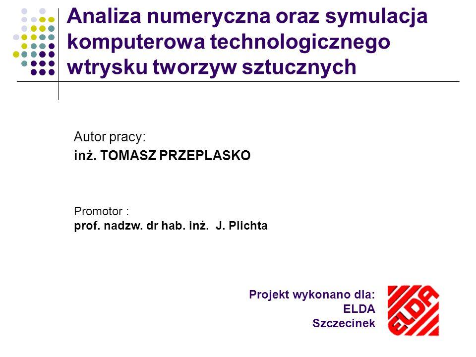 Projekt wykonano dla: ELDA Szczecinek Analiza numeryczna oraz symulacja komputerowa technologicznego wtrysku tworzyw sztucznych Autor pracy: inż. TOMA
