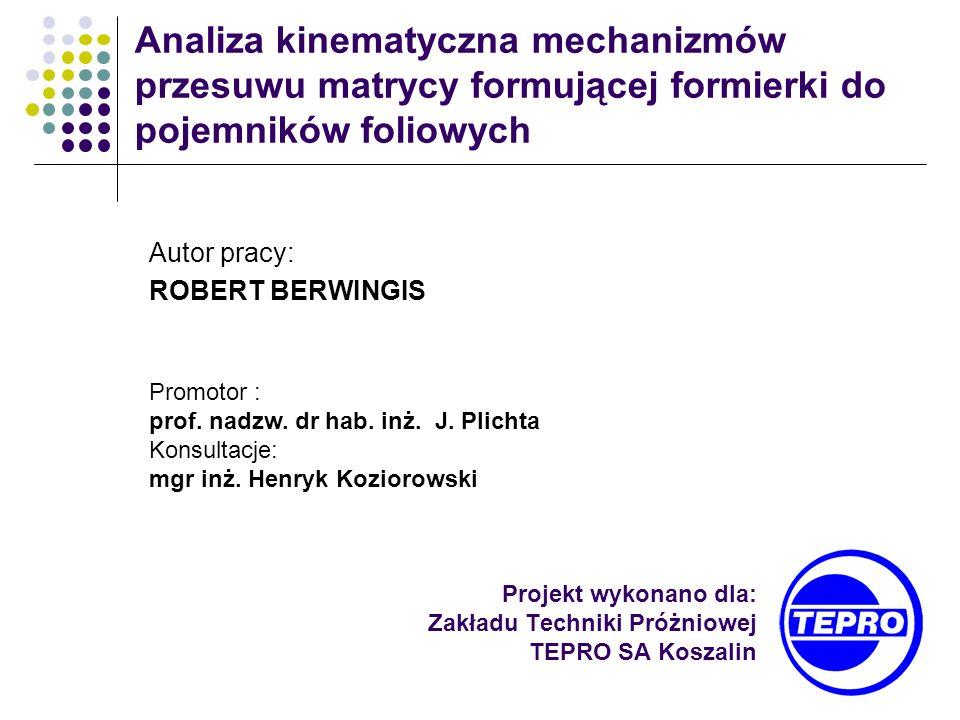 Projekt wykonano dla: Zakładu Techniki Próżniowej TEPRO SA Koszalin Analiza kinematyczna mechanizmów przesuwu matrycy formującej formierki do pojemnik