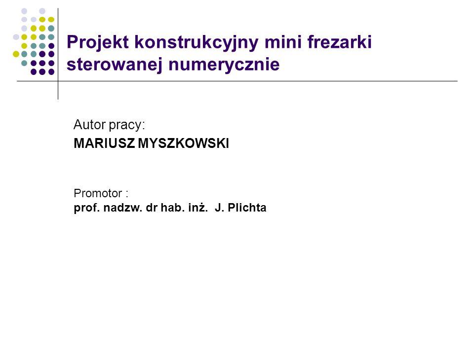Projekt konstrukcyjny mini frezarki sterowanej numerycznie Autor pracy: MARIUSZ MYSZKOWSKI Promotor : prof. nadzw. dr hab. inż. J. Plichta