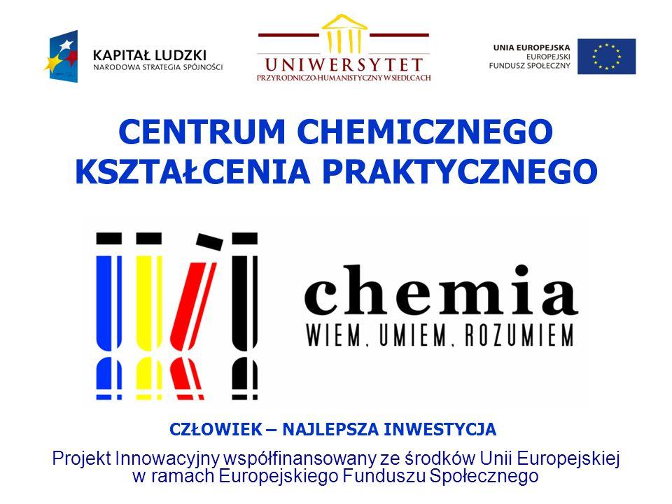 CENTRUM CHEMICZNEGO KSZTAŁCENIA PRAKTYCZNEGO Projekt Innowacyjny współfinansowany ze środków Unii Europejskiej w ramach Europejskiego Funduszu Społecznego CZŁOWIEK – NAJLEPSZA INWESTYCJA