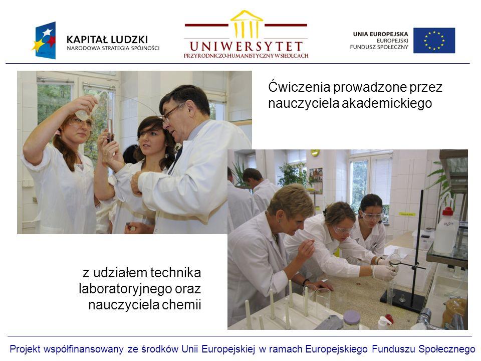 Projekt współfinansowany ze środków Unii Europejskiej w ramach Europejskiego Funduszu Społecznego z udziałem technika laboratoryjnego oraz nauczyciela chemii Ćwiczenia prowadzone przez nauczyciela akademickiego