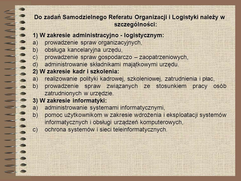 Do zadań Samodzielnego Referatu Organizacji i Logistyki należy w szczególności: 1) W zakresie administracyjno - logistycznym: a)prowadzenie spraw orga