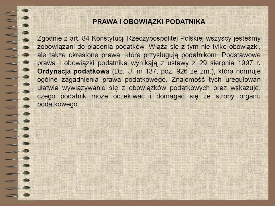 PRAWA I OBOWIĄZKI PODATNIKA Zgodnie z art. 84 Konstytucji Rzeczypospolitej Polskiej wszyscy jesteśmy zobowiązani do płacenia podatków. Wiążą się z tym