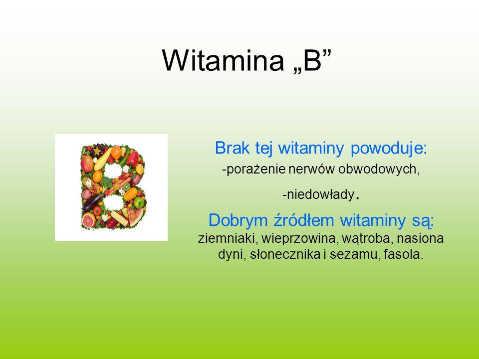 Witamina B Brak tej witaminy powoduje: -porażenie nerwów obwodowych, -niedowłady. Dobrym źródłem witaminy są: ziemniaki, wieprzowina, wątroba, nasiona