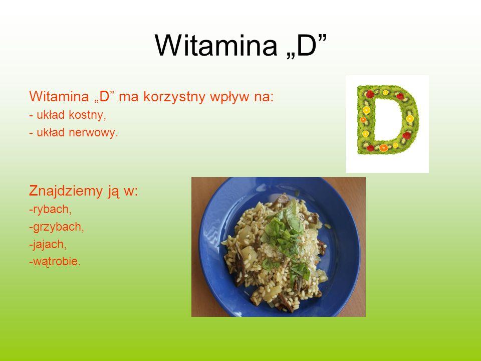 Witamina D Witamina D ma korzystny wpływ na: - układ kostny, - układ nerwowy. Znajdziemy ją w: -rybach, -grzybach, -jajach, -wątrobie.