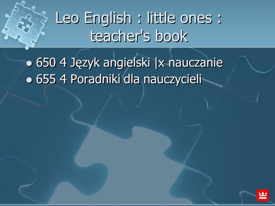 Leo English : little ones : teacher's book 650 4 Język angielski  x nauczanie 655 4 Poradniki dla nauczycieli 650 4 Język angielski  x nauczanie 655 4