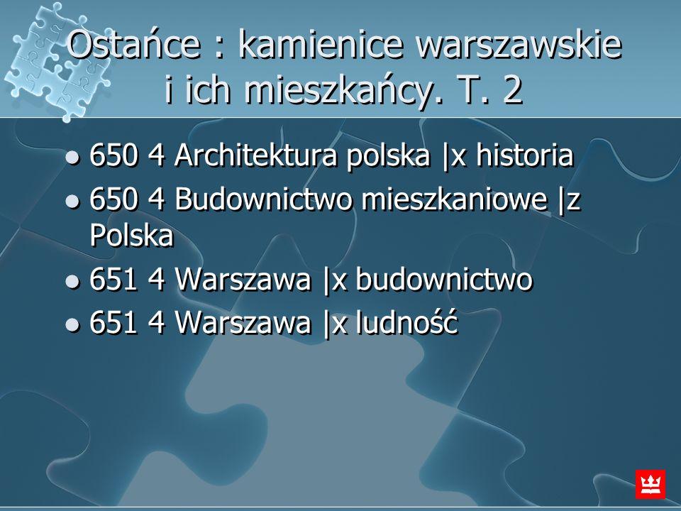 Ostańce : kamienice warszawskie i ich mieszkańcy. T. 2 650 4 Architektura polska  x historia 650 4 Budownictwo mieszkaniowe  z Polska 651 4 Warszawa  