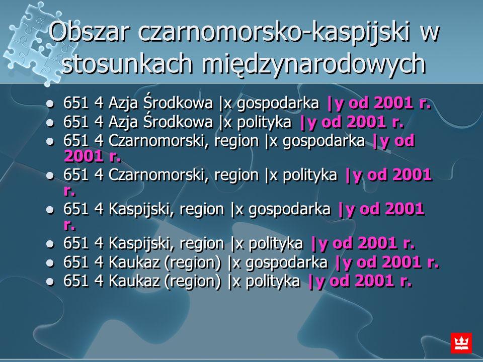 Obszar czarnomorsko-kaspijski w stosunkach międzynarodowych 651 4 Azja Środkowa  x gospodarka  y od 2001 r. 651 4 Azja Środkowa  x polityka  y od 2001