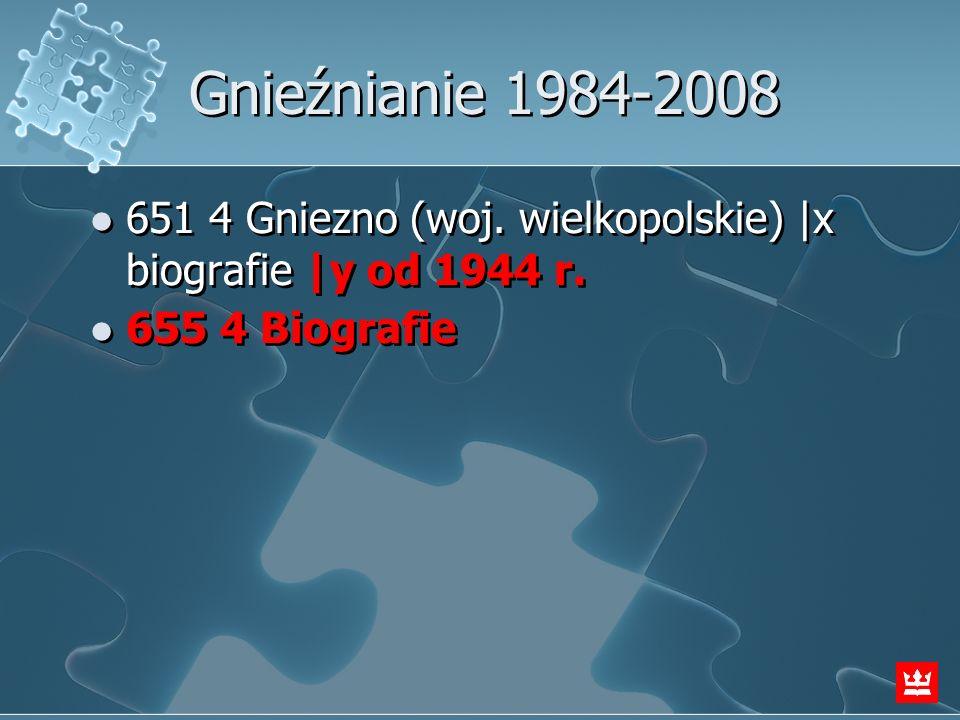 Gnieźnianie 1984-2008 651 4 Gniezno (woj. wielkopolskie)  x biografie  y od 1944 r. 655 4 Biografie 651 4 Gniezno (woj. wielkopolskie)  x biografie  y
