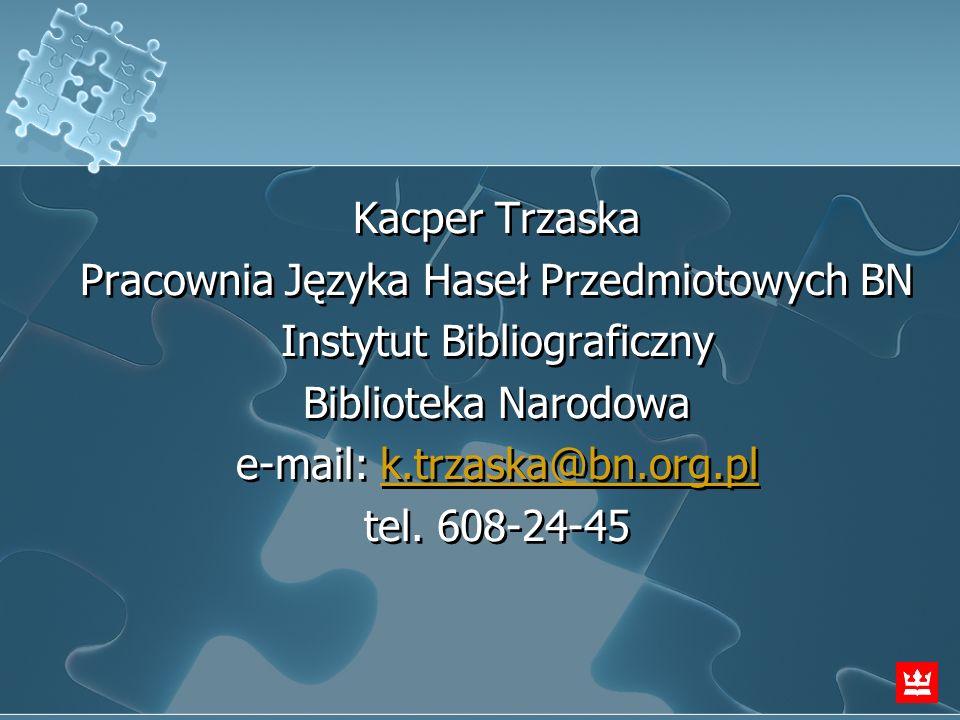 Kacper Trzaska Pracownia Języka Haseł Przedmiotowych BN Instytut Bibliograficzny Biblioteka Narodowa e-mail: k.trzaska@bn.org.plk.trzaska@bn.org.pl te