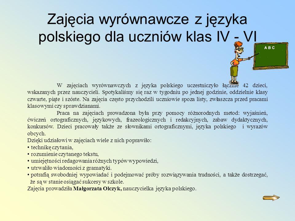 Zajęcia wyrównawcze z języka polskiego dla uczniów klas IV - VI W zajęciach wyrównawczych z języka polskiego uczestniczyło łącznie 42 dzieci, wskazanych przez nauczycieli.