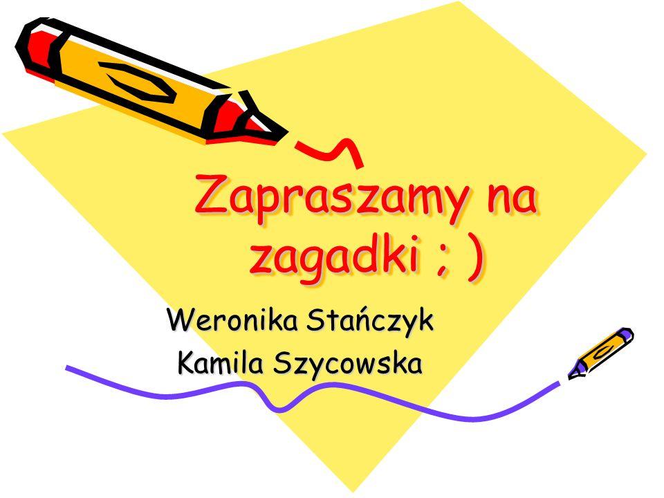 Zapraszamy na zagadki ; ) Weronika Stańczyk Kamila Szycowska