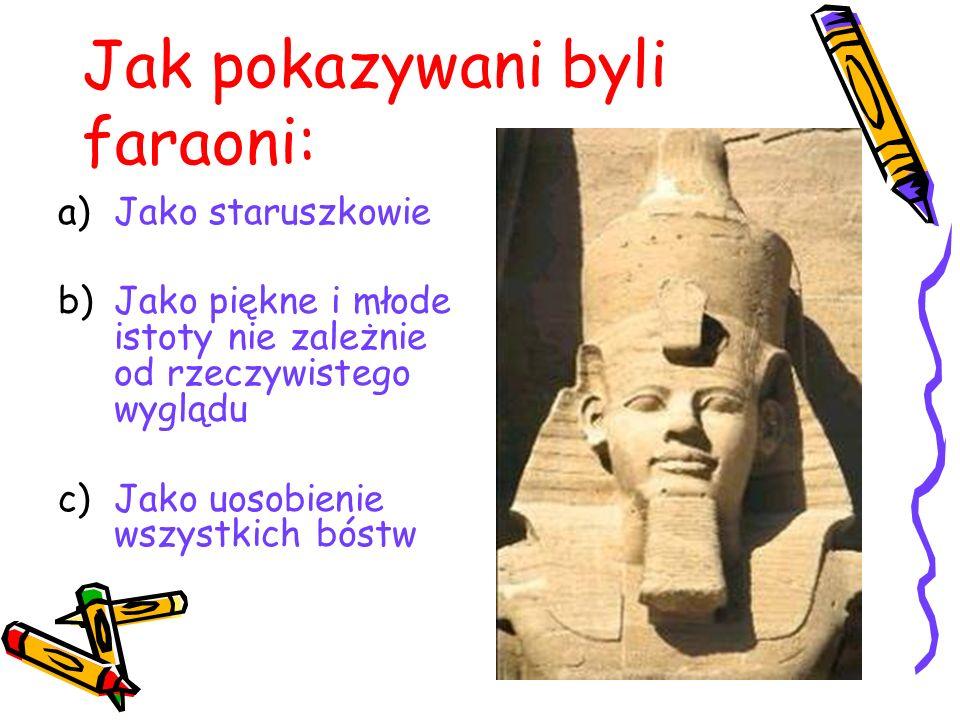 Jak pokazywani byli faraoni: a)Jako staruszkowie b)Jako piękne i młode istoty nie zależnie od rzeczywistego wyglądu c)Jako uosobienie wszystkich bóstw