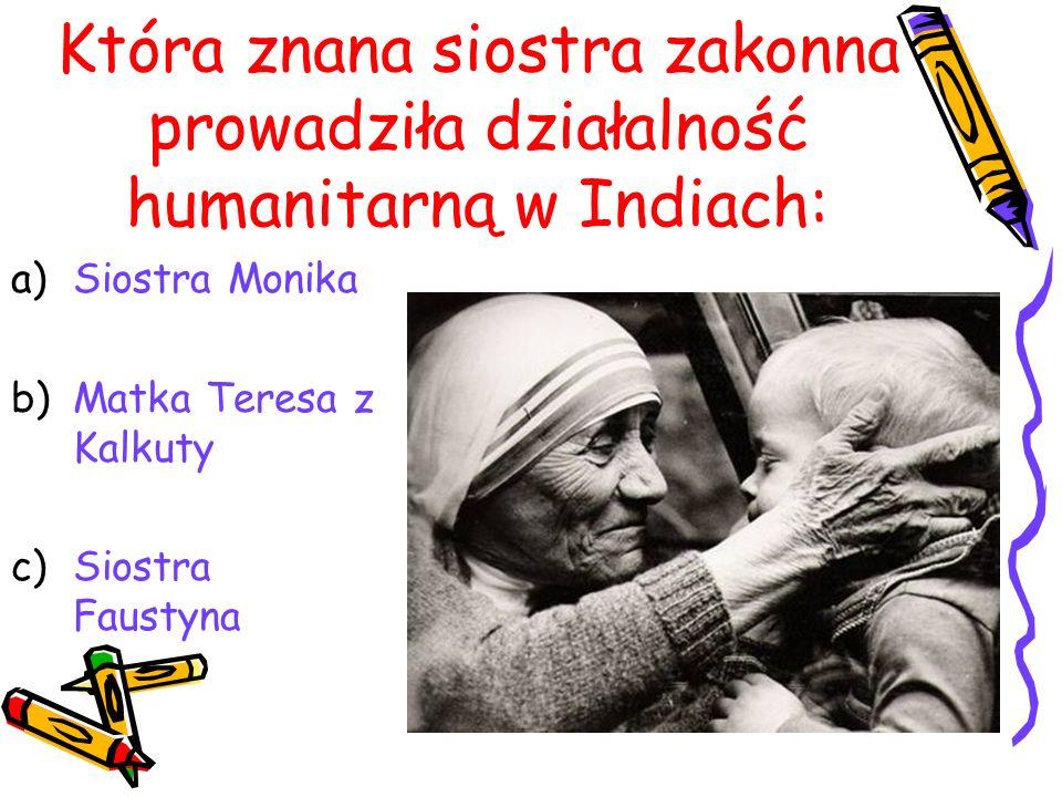 Która znana siostra zakonna prowadziła działalność humanitarną w Indiach: a)Siostra Monika b)Matka Teresa z Kalkuty c)Siostra Faustyna