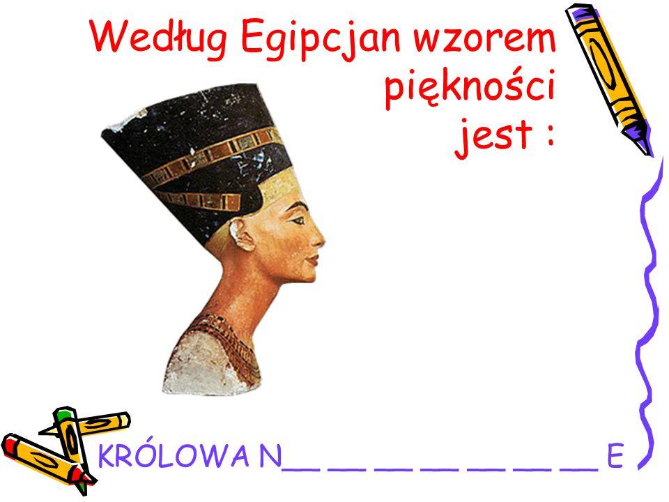 Według Egipcjan wzorem piękności jest : KRÓLOWA N__ __ __ __ __ __ __ E