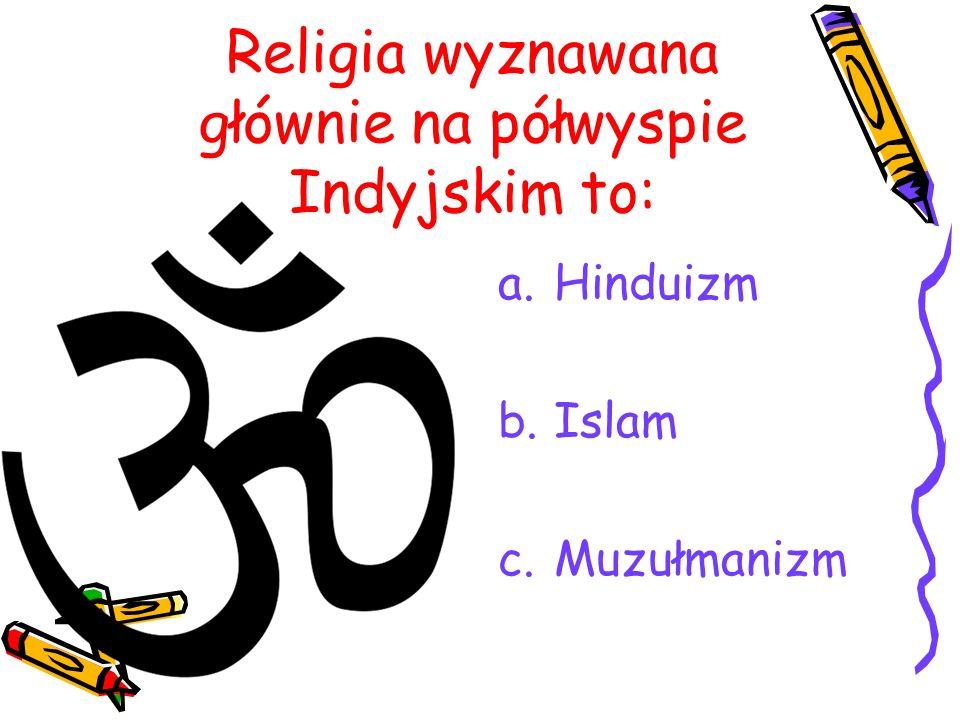 Religia wyznawana głównie na półwyspie Indyjskim to: a.Hinduizm b.Islam c.Muzułmanizm