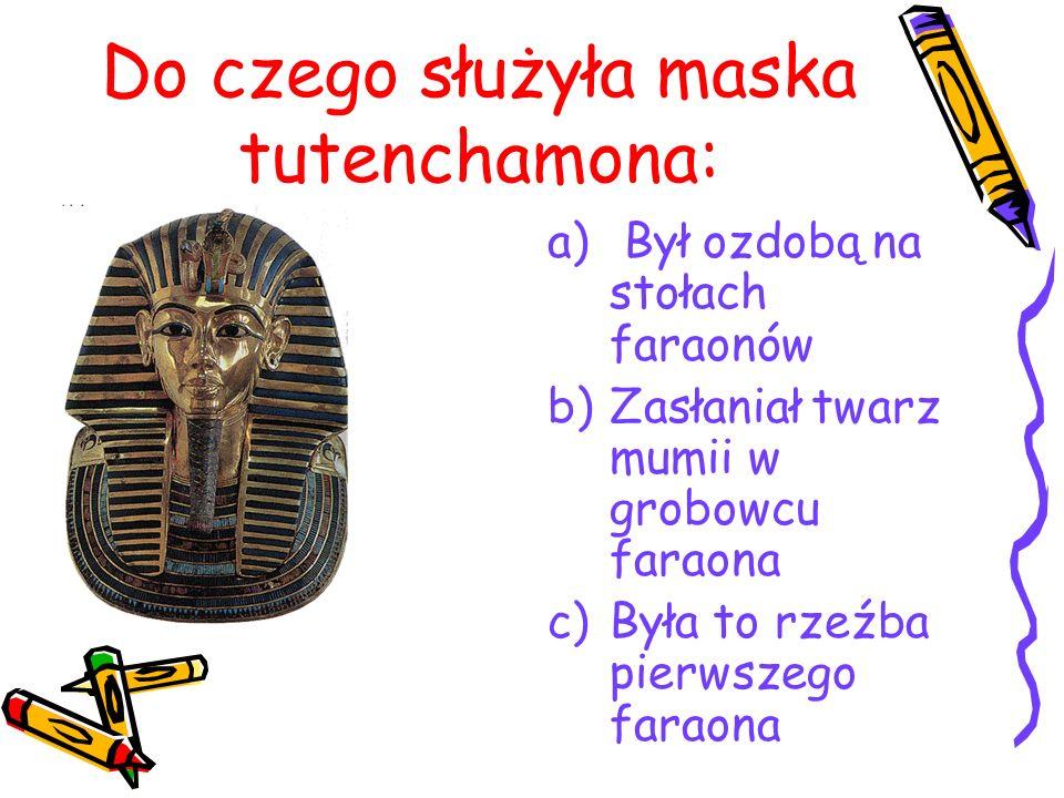 Do czego służyła maska tutenchamona: a) Był ozdobą na stołach faraonów b)Zasłaniał twarz mumii w grobowcu faraona c)Była to rzeźba pierwszego faraona
