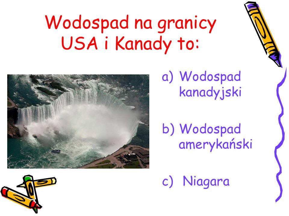 Wodospad na granicy USA i Kanady to: a)Wodospad kanadyjski b)Wodospad amerykański c) Niagara
