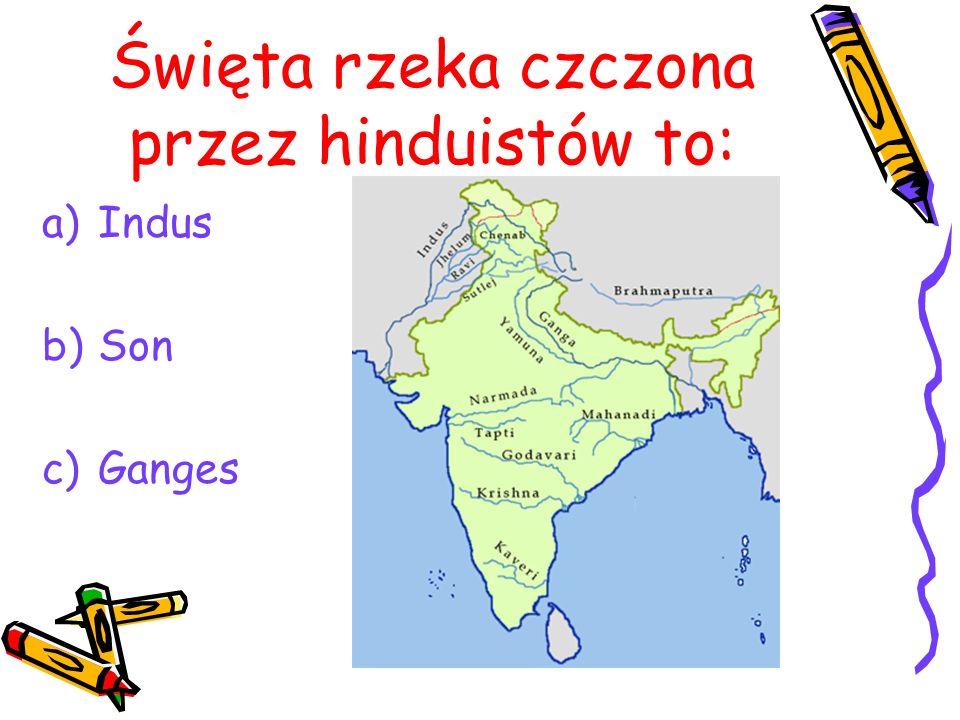 Święta rzeka czczona przez hinduistów to: a)Indus b)Son c)Ganges
