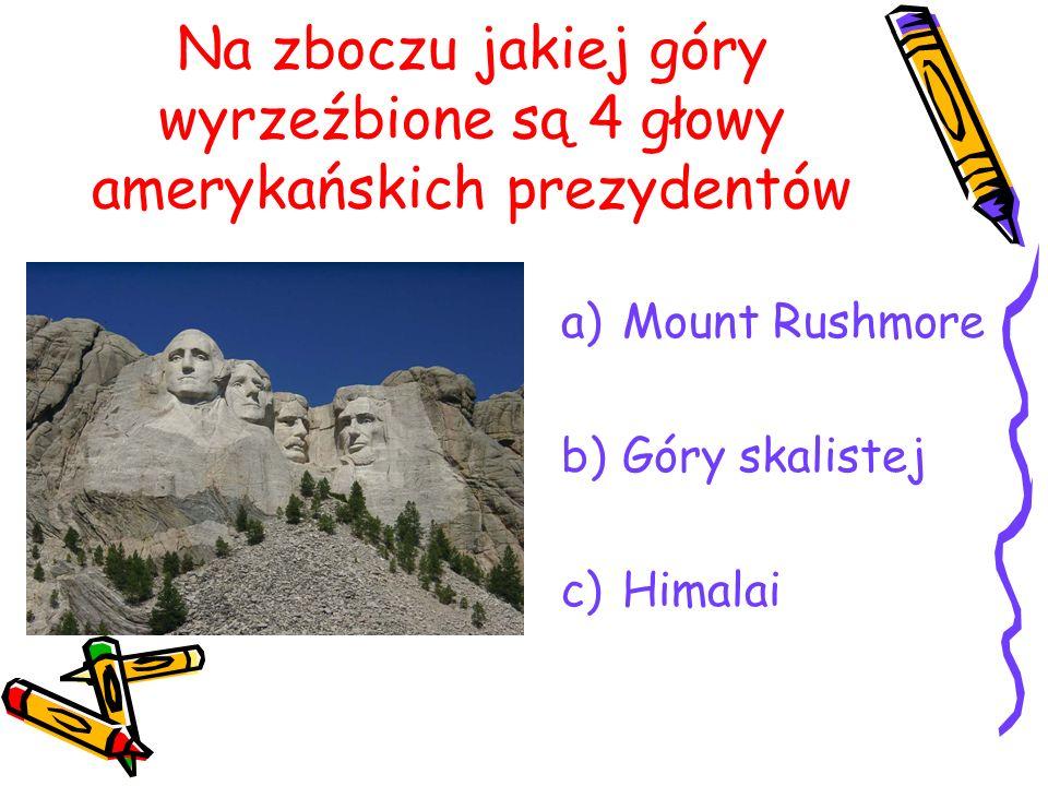 Na zboczu jakiej góry wyrzeźbione są 4 głowy amerykańskich prezydentów a)Mount Rushmore b)Góry skalistej c)Himalai