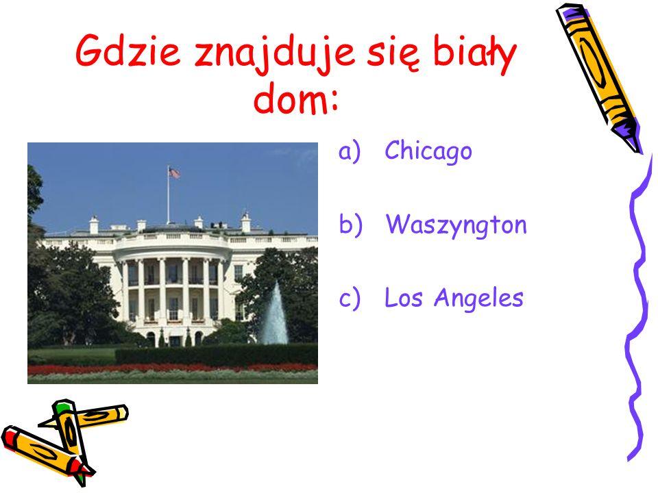 Gdzie znajduje się biały dom: a) Chicago b) Waszyngton c) Los Angeles