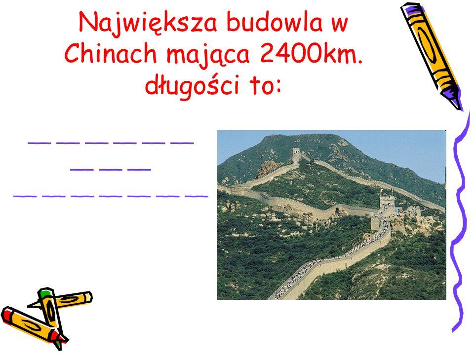 Największa budowla w Chinach mająca 2400km. długości to: __ __ __ __ __ __ __ __ __ __